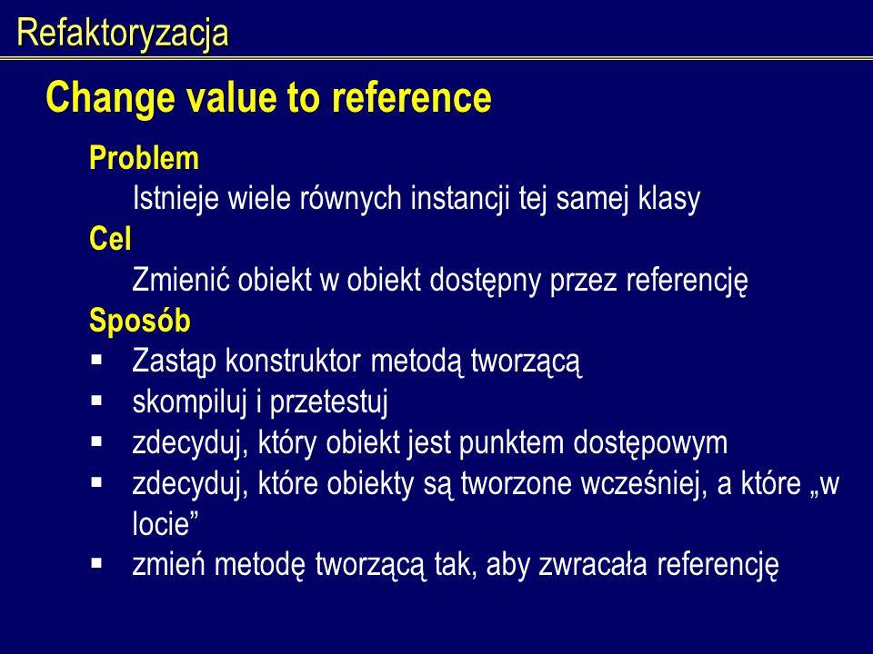 Refaktoryzacja Change value to reference Problem Istnieje wiele równych instancji tej samej klasy Cel Zmienić obiekt w obiekt dostępny przez referencj