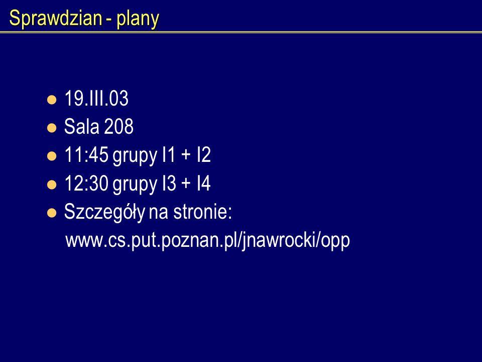 Sprawdzian - plany 19.III.03 Sala 208 11:45 grupy I1 + I2 12:30 grupy I3 + I4 Szczegóły na stronie: www.cs.put.poznan.pl/jnawrocki/opp
