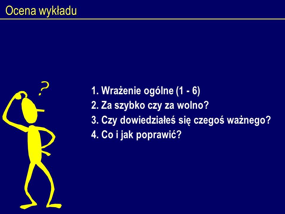 Ocena wykładu 1. Wrażenie ogólne (1 - 6) 2. Za szybko czy za wolno? 3. Czy dowiedziałeś się czegoś ważnego? 4. Co i jak poprawić?