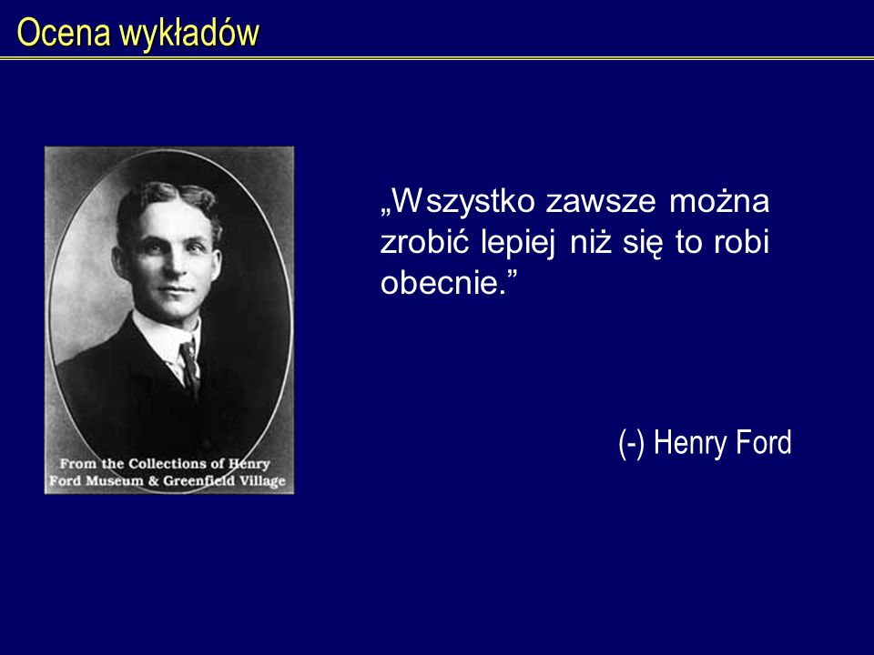 Ocena wykładów Wszystko zawsze można zrobić lepiej niż się to robi obecnie. (-) Henry Ford