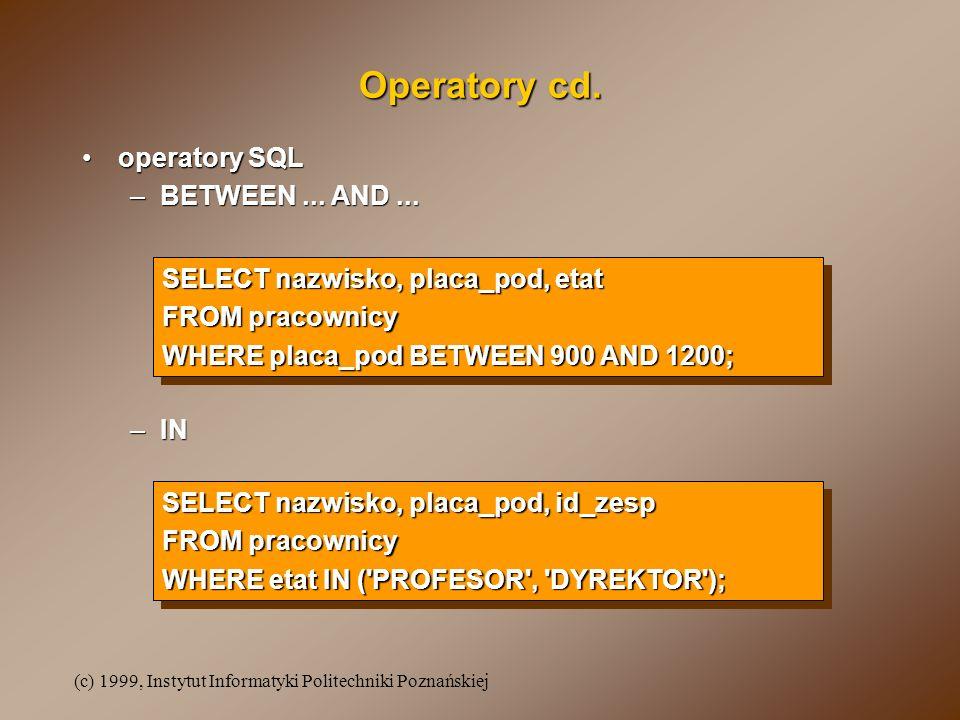 (c) 1999, Instytut Informatyki Politechniki Poznańskiej Operatory cd. operatory SQLoperatory SQL –BETWEEN... AND... SELECT nazwisko, placa_pod, etat F