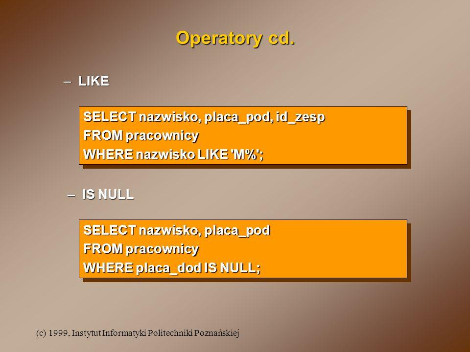 (c) 1999, Instytut Informatyki Politechniki Poznańskiej Operatory cd. –LIKE SELECT nazwisko, placa_pod, id_zesp FROM pracownicy WHERE nazwisko LIKE 'M