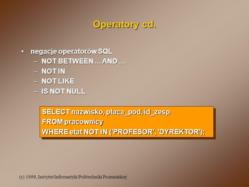 (c) 1999, Instytut Informatyki Politechniki Poznańskiej Operatory cd. negacje operatorów SQLnegacje operatorów SQL –NOT BETWEEN... AND... –NOT IN –NOT