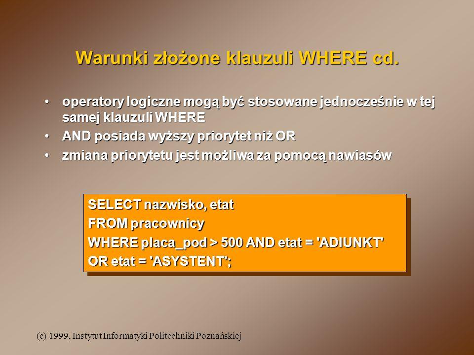 (c) 1999, Instytut Informatyki Politechniki Poznańskiej Warunki złożone klauzuli WHERE cd. operatory logiczne mogą być stosowane jednocześnie w tej sa