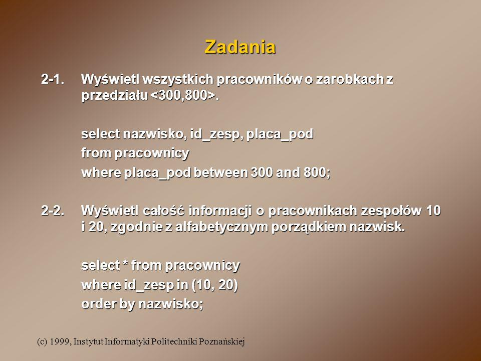 (c) 1999, Instytut Informatyki Politechniki Poznańskiej Zadania 2-1.Wyświetl wszystkich pracowników o zarobkach z przedziału. select nazwisko, id_zesp