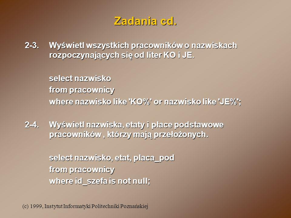 (c) 1999, Instytut Informatyki Politechniki Poznańskiej Zadania cd. 2-3.Wyświetl wszystkich pracowników o nazwiskach rozpoczynających się od liter KO