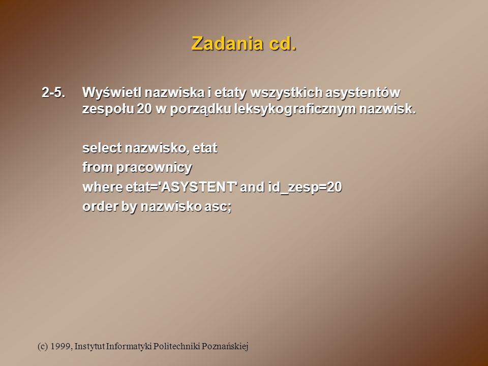 (c) 1999, Instytut Informatyki Politechniki Poznańskiej Zadania cd. 2-5.Wyświetl nazwiska i etaty wszystkich asystentów zespołu 20 w porządku leksykog