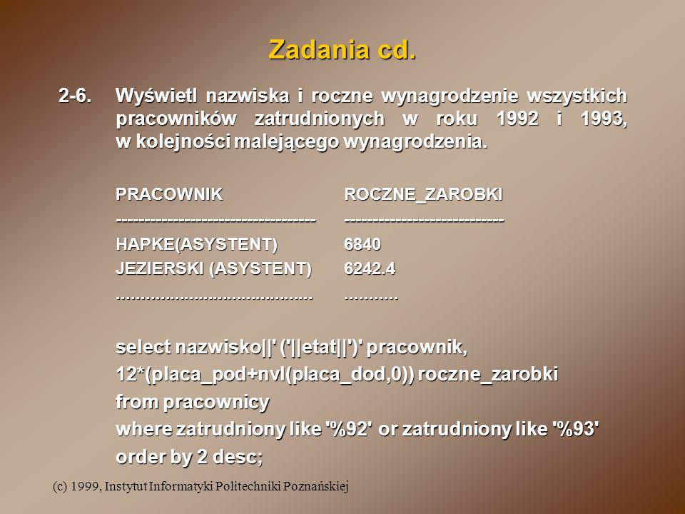 (c) 1999, Instytut Informatyki Politechniki Poznańskiej Zadania cd. 2-6.Wyświetl nazwiska i roczne wynagrodzenie wszystkich pracowników zatrudnionych