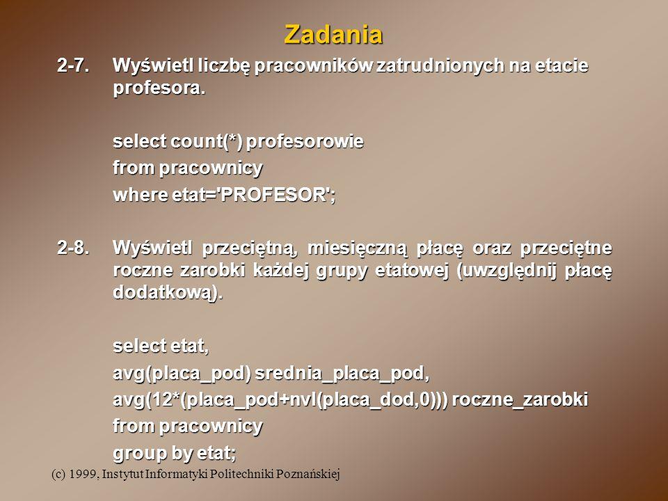(c) 1999, Instytut Informatyki Politechniki Poznańskiej Zadania 2-7.Wyświetl liczbę pracowników zatrudnionych na etacie profesora. select count(*) pro