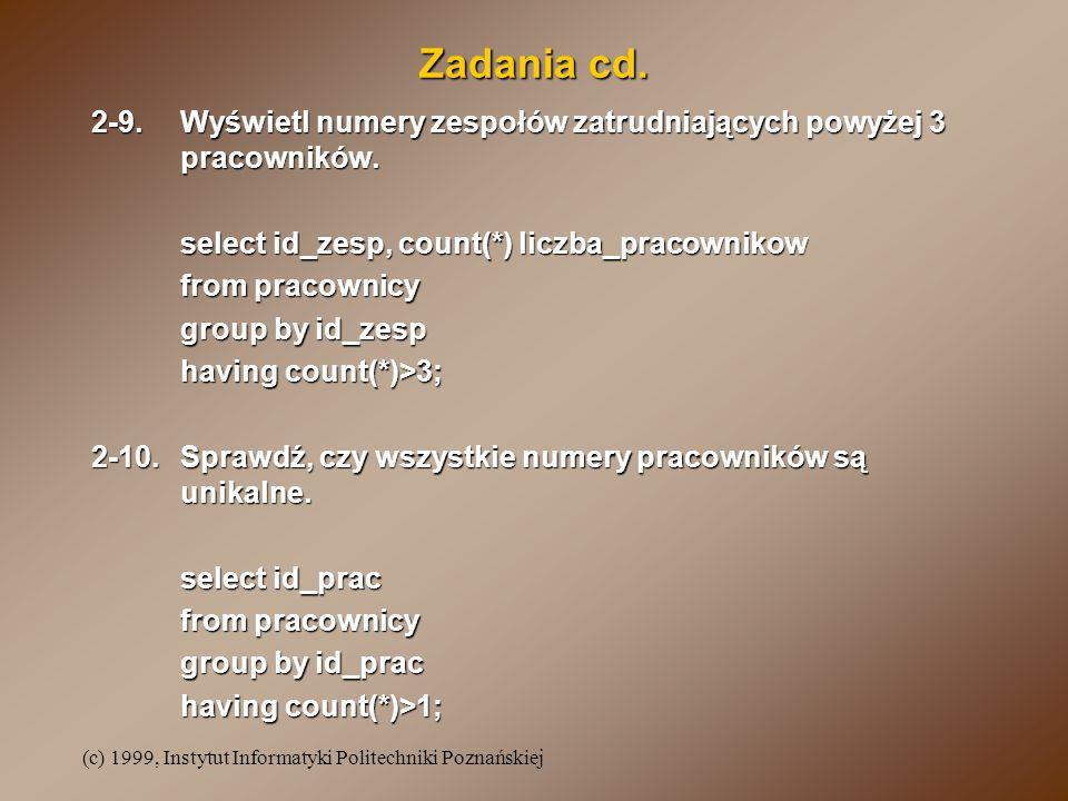 (c) 1999, Instytut Informatyki Politechniki Poznańskiej Zadania cd. 2-9.Wyświetl numery zespołów zatrudniających powyżej 3 pracowników. select id_zesp