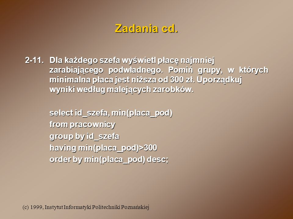 (c) 1999, Instytut Informatyki Politechniki Poznańskiej Zadania cd. 2-11.Dla każdego szefa wyświetl płacę najmniej zarabiającego podwładnego. Pomiń gr