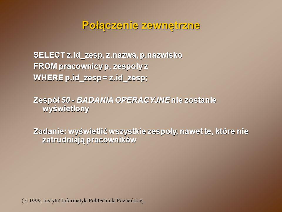 (c) 1999, Instytut Informatyki Politechniki Poznańskiej Połączenie zewnętrzne SELECT z.id_zesp, z.nazwa, p.nazwisko FROM pracownicy p, zespoly z WHERE
