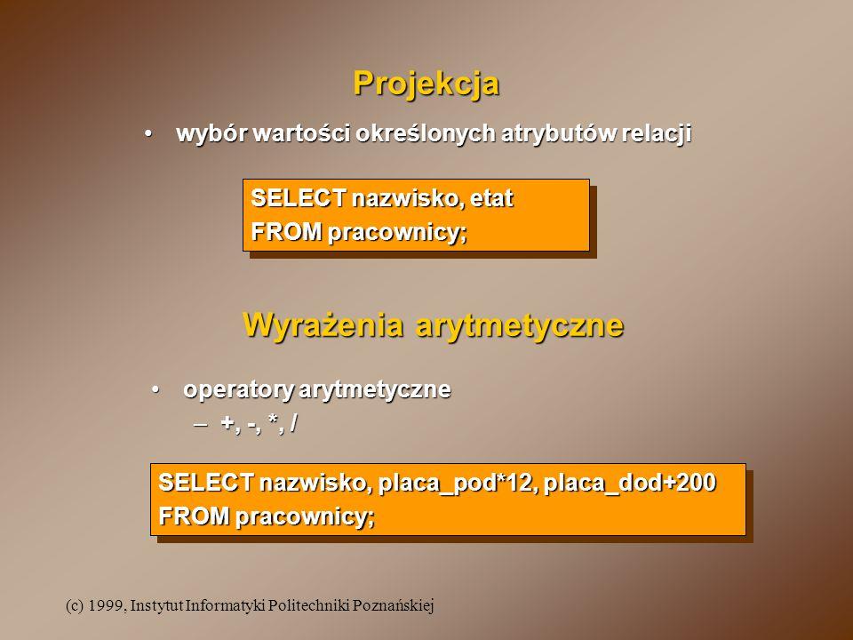 (c) 1999, Instytut Informatyki Politechniki Poznańskiej Projekcja SELECT nazwisko, etat FROM pracownicy; SELECT nazwisko, etat FROM pracownicy; wybór