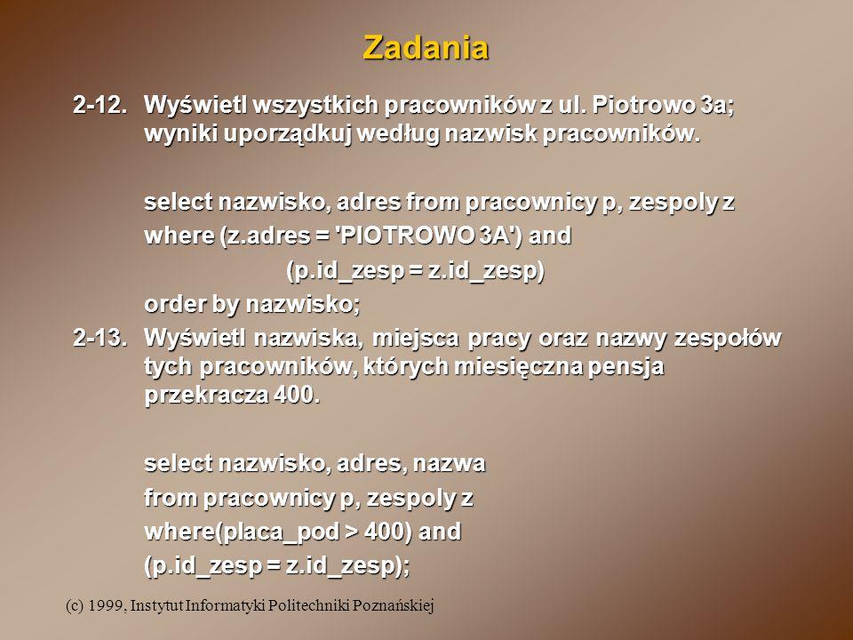 (c) 1999, Instytut Informatyki Politechniki Poznańskiej Zadania 2-12.Wyświetl wszystkich pracowników z ul. Piotrowo 3a; wyniki uporządkuj według nazwi