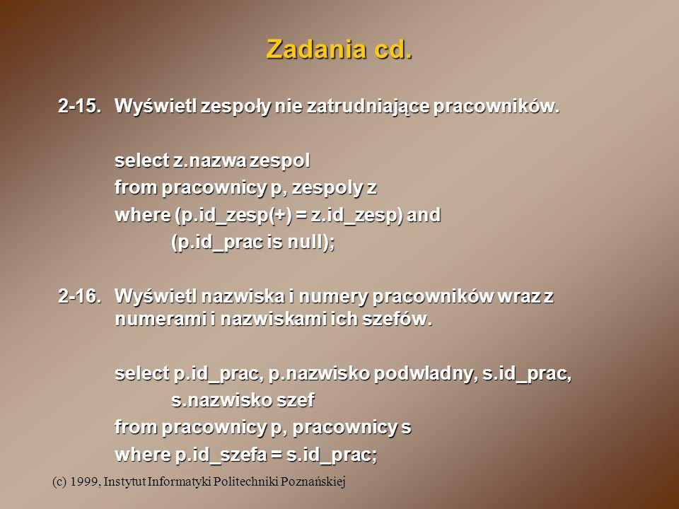 (c) 1999, Instytut Informatyki Politechniki Poznańskiej Zadania cd. 2-15.Wyświetl zespoły nie zatrudniające pracowników. select z.nazwa zespol from pr