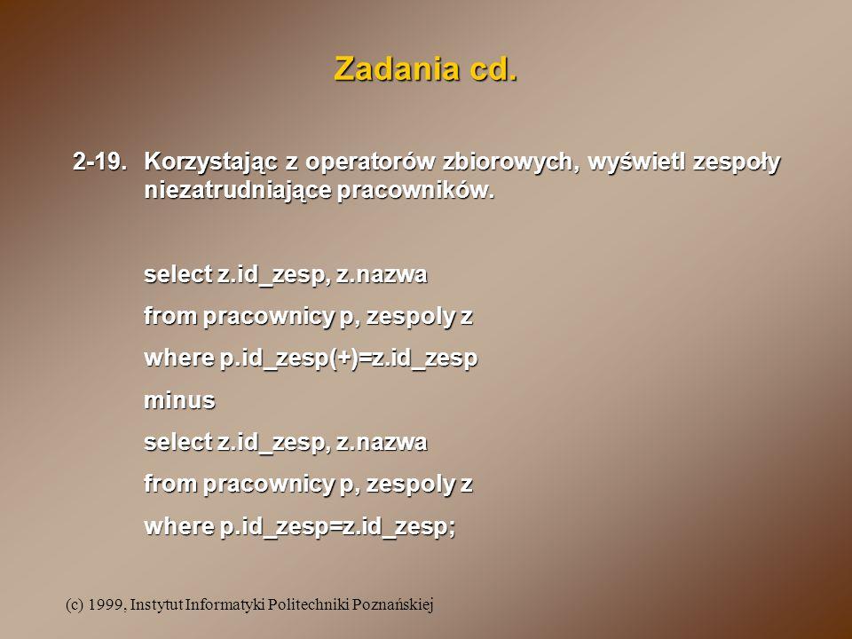 (c) 1999, Instytut Informatyki Politechniki Poznańskiej Zadania cd. 2-19.Korzystając z operatorów zbiorowych, wyświetl zespoły niezatrudniające pracow