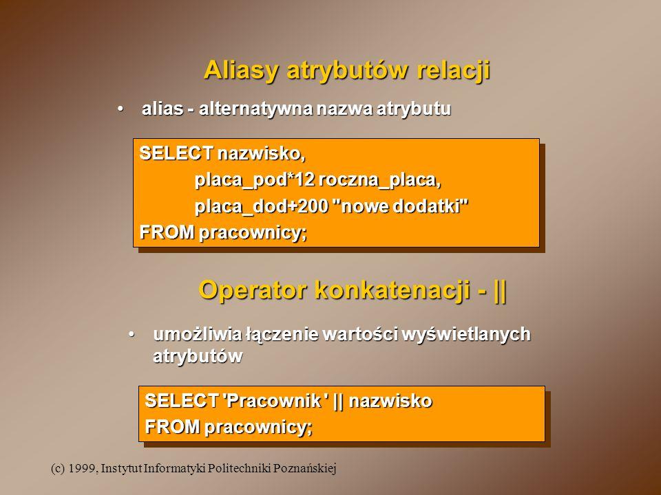 (c) 1999, Instytut Informatyki Politechniki Poznańskiej Aliasy atrybutów relacji alias - alternatywna nazwa atrybutualias - alternatywna nazwa atrybut