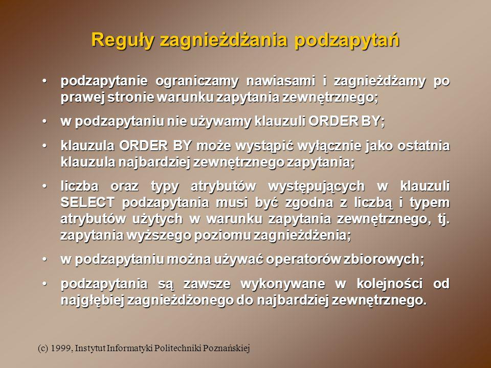 (c) 1999, Instytut Informatyki Politechniki Poznańskiej Reguły zagnieżdżania podzapytań podzapytanie ograniczamy nawiasami i zagnieżdżamy po prawej st