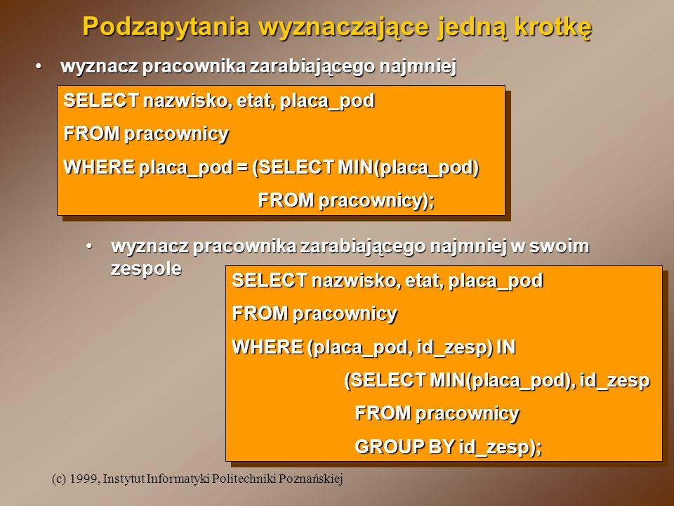 (c) 1999, Instytut Informatyki Politechniki Poznańskiej Podzapytania wyznaczające jedną krotkę wyznacz pracownika zarabiającego najmniejwyznacz pracow