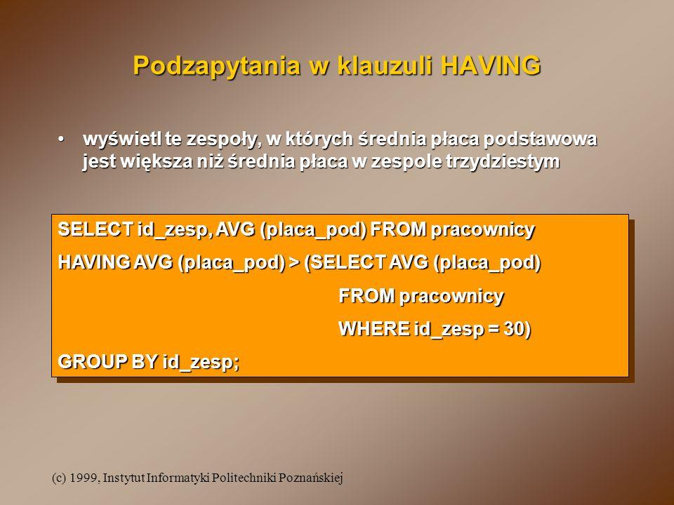 (c) 1999, Instytut Informatyki Politechniki Poznańskiej Podzapytania w klauzuli HAVING wyświetl te zespoły, w których średnia płaca podstawowa jest wi
