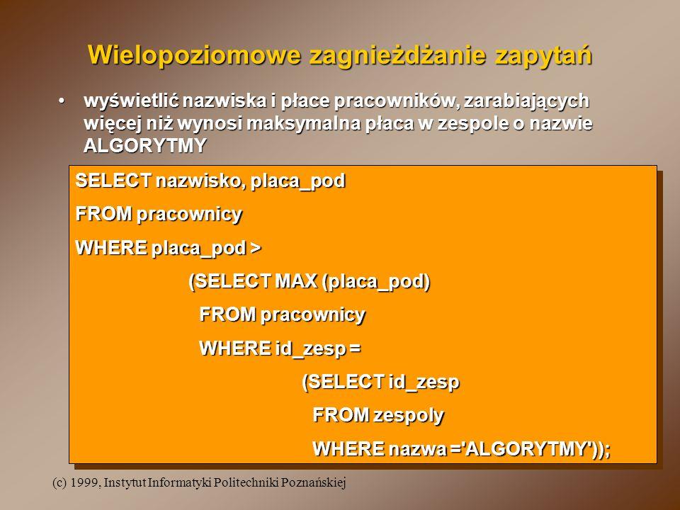 (c) 1999, Instytut Informatyki Politechniki Poznańskiej Wielopoziomowe zagnieżdżanie zapytań wyświetlić nazwiska i płace pracowników, zarabiających wi