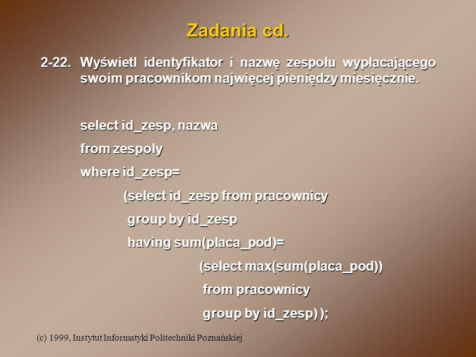 (c) 1999, Instytut Informatyki Politechniki Poznańskiej Zadania cd. 2-22.Wyświetl identyfikator i nazwę zespołu wypłacającego swoim pracownikom najwię