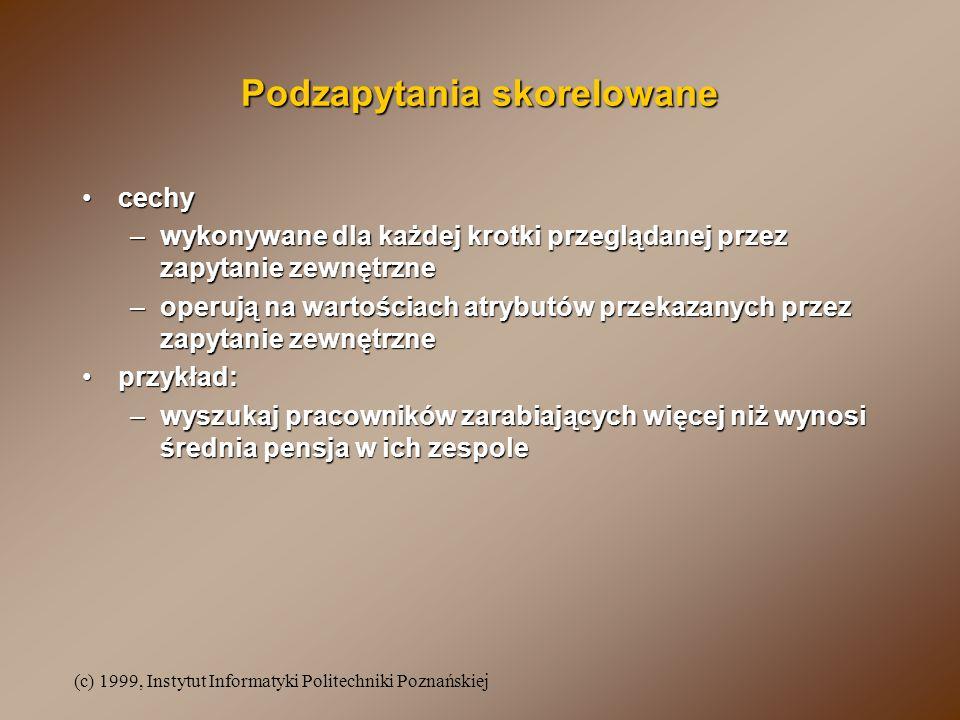 (c) 1999, Instytut Informatyki Politechniki Poznańskiej Podzapytania skorelowane cechycechy –wykonywane dla każdej krotki przeglądanej przez zapytanie