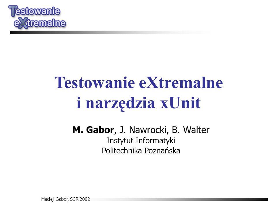 Maciej Gabor, SCR 2002 Testowanie eXtremalne i narzędzia xUnit M. Gabor, J. Nawrocki, B. Walter Instytut Informatyki Politechnika Poznańska