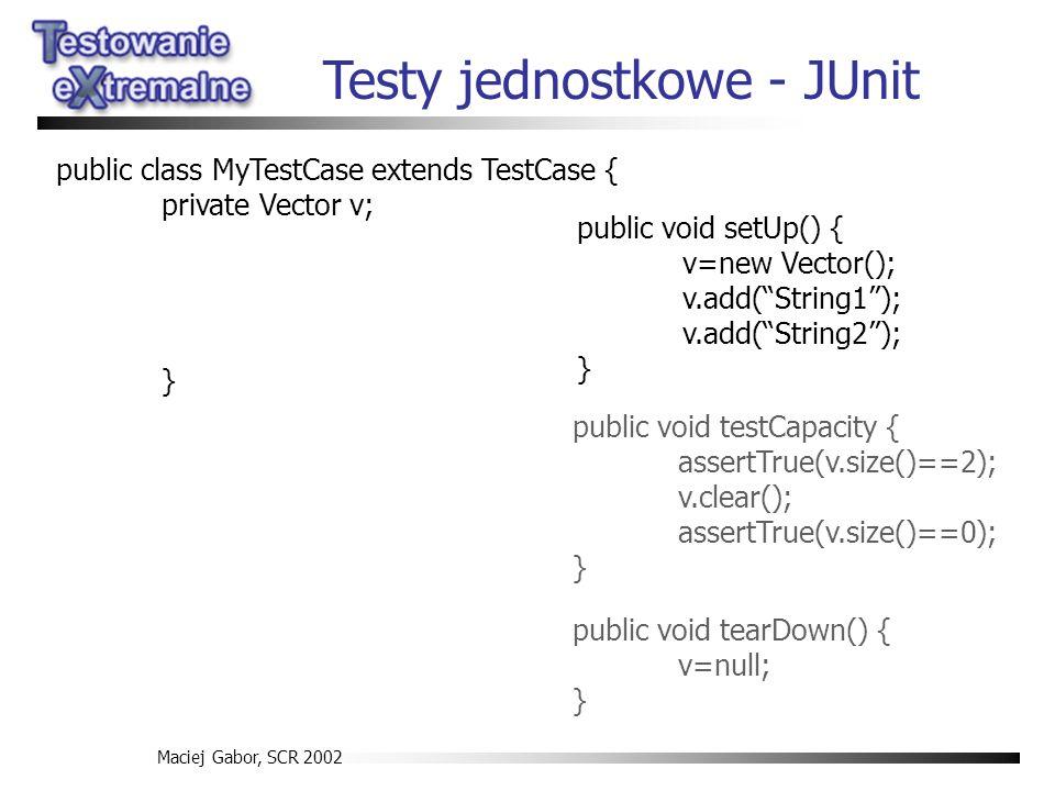 Maciej Gabor, SCR 2002 Testy jednostkowe - JUnit public void testCapacity { assertTrue(v.size()==2); v.clear(); assertTrue(v.size()==0); } public void