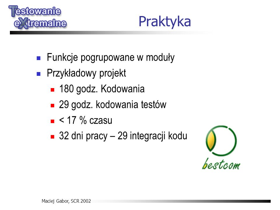 Maciej Gabor, SCR 2002 Praktyka Funkcje pogrupowane w moduły Przykładowy projekt 180 godz. Kodowania 29 godz. kodowania testów < 17 % czasu 32 dni pra
