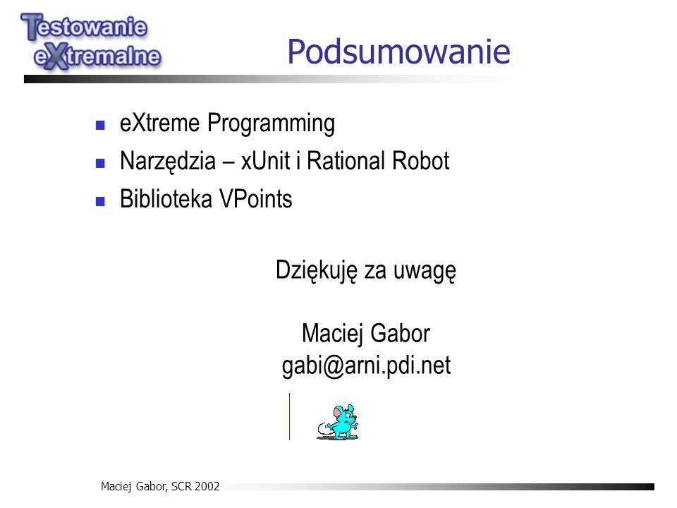 Maciej Gabor, SCR 2002 Podsumowanie eXtreme Programming Narzędzia – xUnit i Rational Robot Biblioteka VPoints Dziękuję za uwagę Maciej Gabor gabi@arni