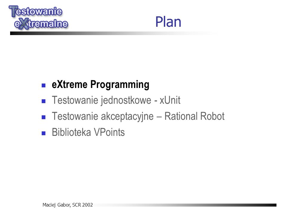 Maciej Gabor, SCR 2002 eXtreme Programming Testowanie jednostkowe - xUnit Testowanie akceptacyjne – Rational Robot Biblioteka VPoints Plan
