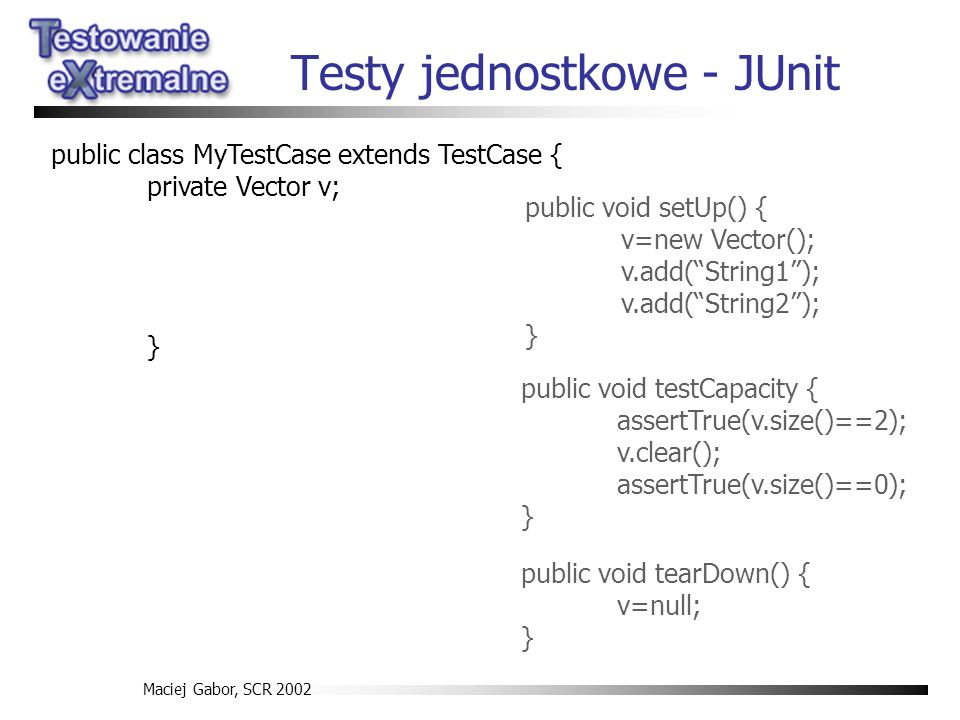 Maciej Gabor, SCR 2002 Testy jednostkowe - JUnit public void testCapacity { assertTrue(v.size()==2); v.clear(); assertTrue(v.size()==0); } public class MyTestCase extends TestCase { private Vector v; } public void setUp() { v=new Vector(); v.add(String1); v.add(String2); } public void tearDown() { v=null; }