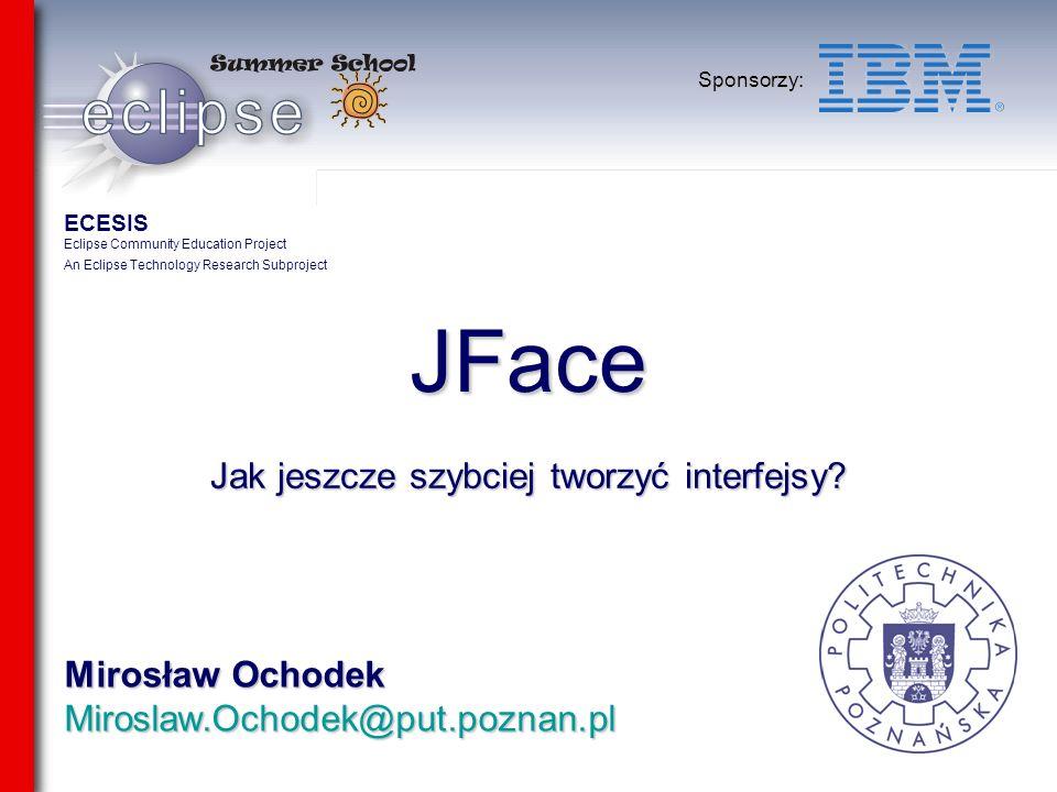 Mirosław Ochodek Miroslaw.Ochodek@put.poznan.pl Sponsorzy: JFace Jak jeszcze szybciej tworzyć interfejsy? ECESIS Eclipse Community Education Project A