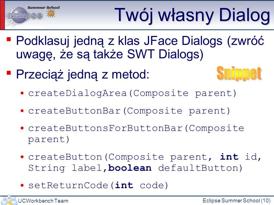 UCWorkbench Team Eclipse Summer School (10) Twój własny Dialog Podklasuj jedną z klas JFace Dialogs (zwróć uwagę, że są także SWT Dialogs) Przeciąż jedną z metod: createDialogArea(Composite parent) createButtonBar(Composite parent) createButtonsForButtonBar(Composite parent) createButton(Composite parent, int id, String label,boolean defaultButton) setReturnCode(int code)