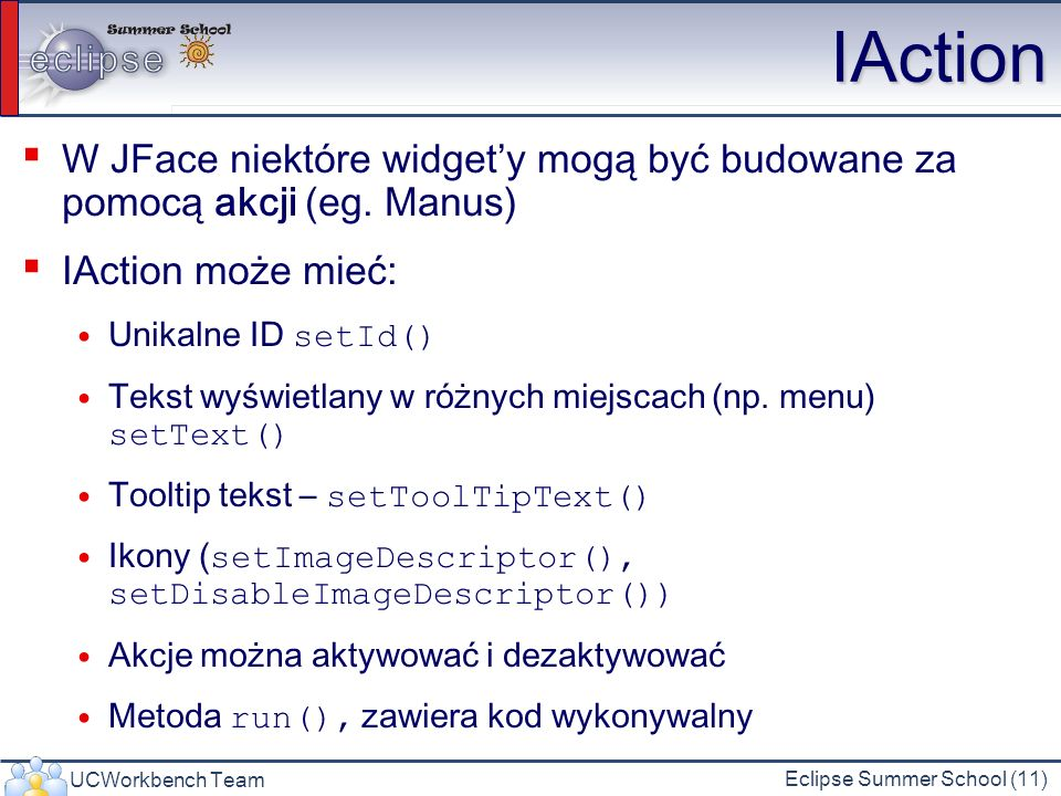 UCWorkbench Team Eclipse Summer School (11) IAction W JFace niektóre widgety mogą być budowane za pomocą akcji (eg. Manus) IAction może mieć: Unikalne