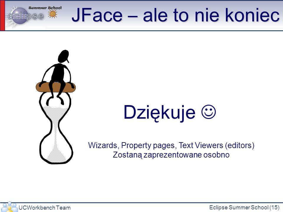 UCWorkbench Team Eclipse Summer School (15) JFace – ale to nie koniec Dziękuje Wizards, Property pages, Text Viewers (editors) Zostaną zaprezentowane osobno