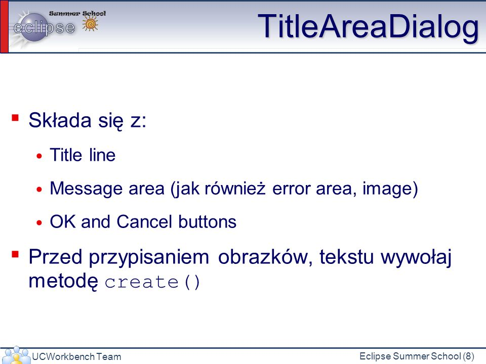 UCWorkbench Team Eclipse Summer School (8) TitleAreaDialog Składa się z: Title line Message area (jak również error area, image) OK and Cancel buttons