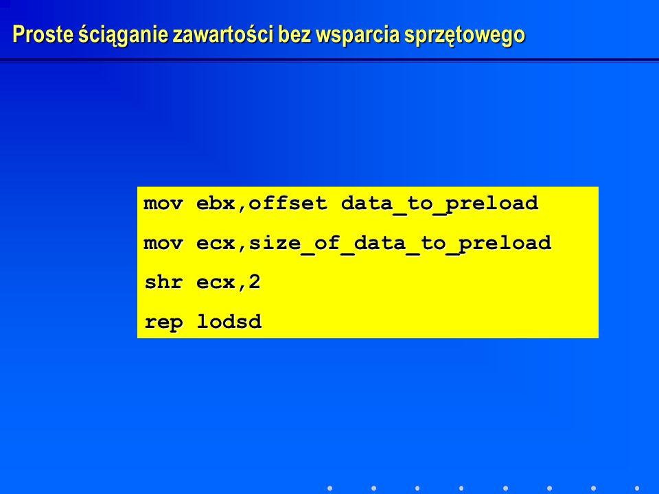 mov ebx,offset data_to_preload mov ecx,size_of_data_to_preload shr ecx,2 rep lodsd Proste ściąganie zawartości bez wsparcia sprzętowego