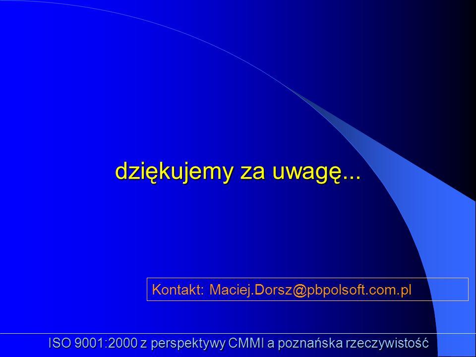 dziękujemy za uwagę... ISO 9001:2000 z perspektywy CMMI a poznańska rzeczywistość Kontakt: Maciej.Dorsz@pbpolsoft.com.pl
