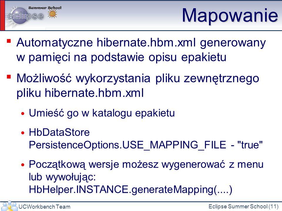 UCWorkbench Team Eclipse Summer School (11) Mapowanie Automatyczne hibernate.hbm.xml generowany w pamięci na podstawie opisu epakietu Możliwość wykorzystania pliku zewnętrznego pliku hibernate.hbm.xml Umieść go w katalogu epakietu HbDataStore PersistenceOptions.USE_MAPPING_FILE - true Początkową wersje możesz wygenerować z menu lub wywołując: HbHelper.INSTANCE.generateMapping(....)