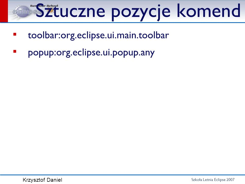 Szkoła Letnia Eclipse 2007 Krzysztof Daniel Sztuczne pozycje komend toolbar:org.eclipse.ui.main.toolbar popup:org.eclipse.ui.popup.any