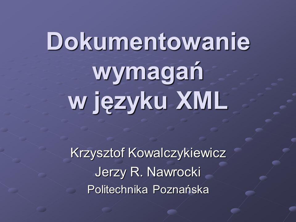 Dokumentowanie wymagań w języku XML Krzysztof Kowalczykiewicz Jerzy R. Nawrocki Politechnika Poznańska