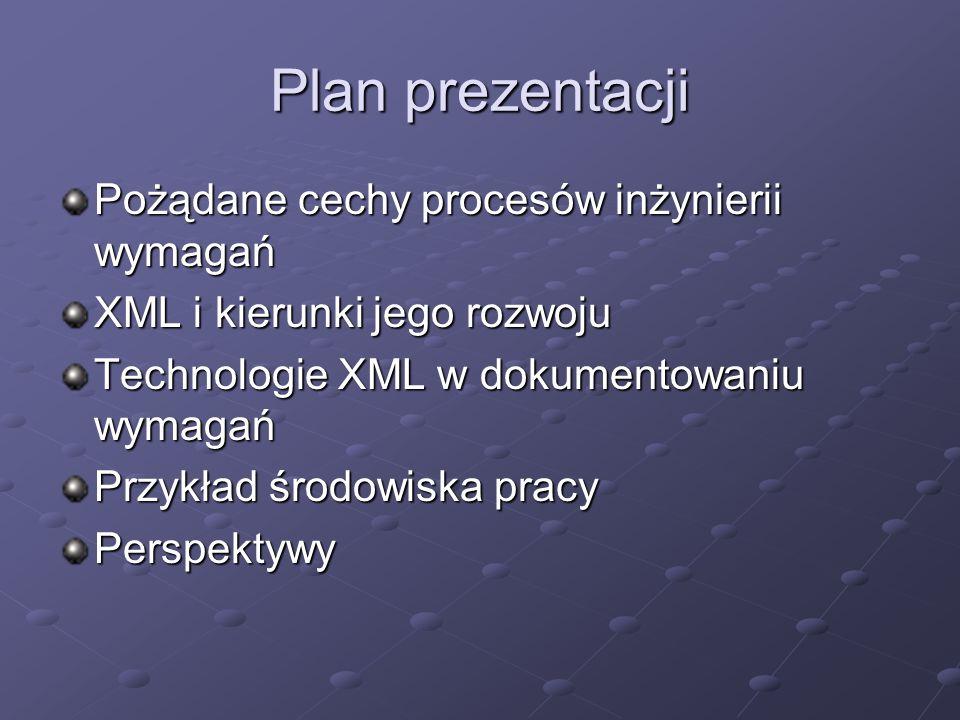 Plan prezentacji Pożądane cechy procesów inżynierii wymagań XML i kierunki jego rozwoju Technologie XML w dokumentowaniu wymagań Przykład środowiska p