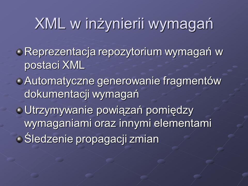 Repozytorium wymagań w XML Atrybuty ogólne (identyfikator, nazwa, priorytet, status) Informacje o wersji (numer, etykieta, autor, data, opis zmian) Relacje (bazowe, macierzyste, powiązane) Oszacowania (koszt, ryzyko, stabilność, weryfikowalność) Definicja (wejście, przetwarzanie, wyjście, warunek, przykład, scenariusz) Opis, uzasadnienie, źródło perspektywa, testy