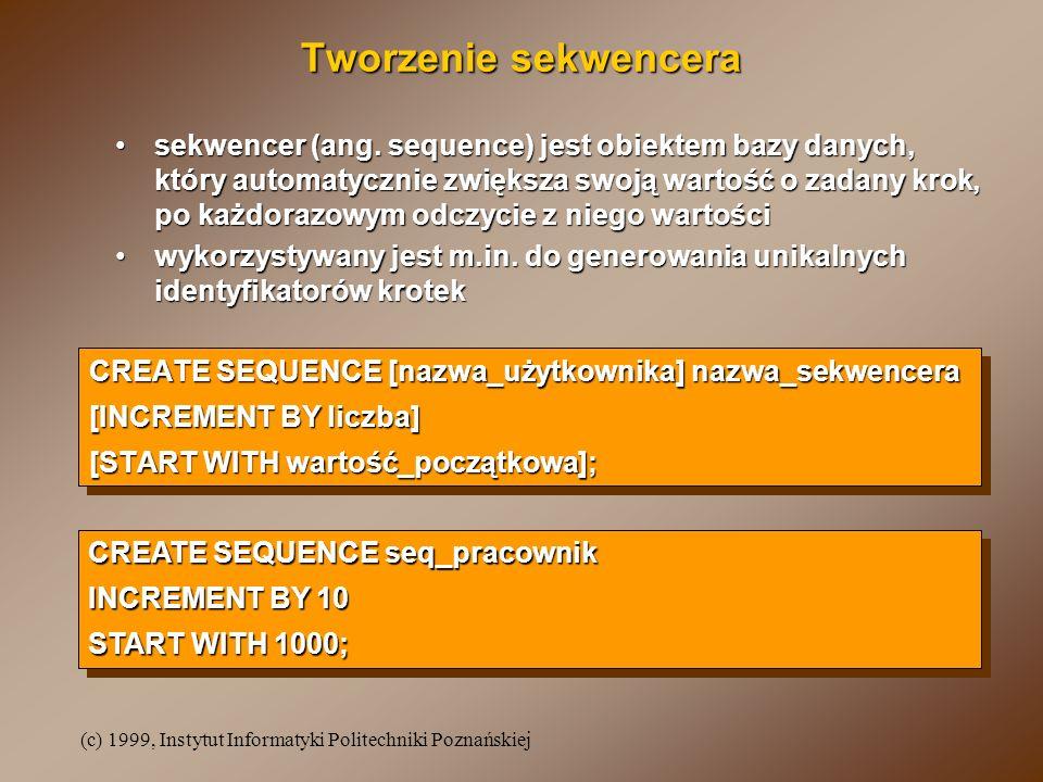 (c) 1999, Instytut Informatyki Politechniki Poznańskiej Tworzenie sekwencera CREATE SEQUENCE [nazwa_użytkownika] nazwa_sekwencera [INCREMENT BY liczba
