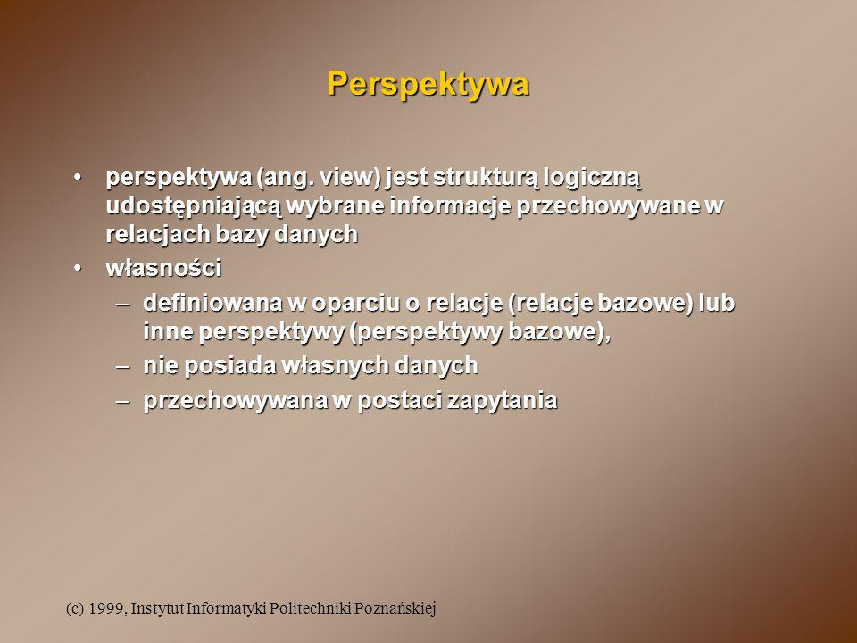 (c) 1999, Instytut Informatyki Politechniki Poznańskiej Perspektywa perspektywa (ang. view) jest strukturą logiczną udostępniającą wybrane informacje