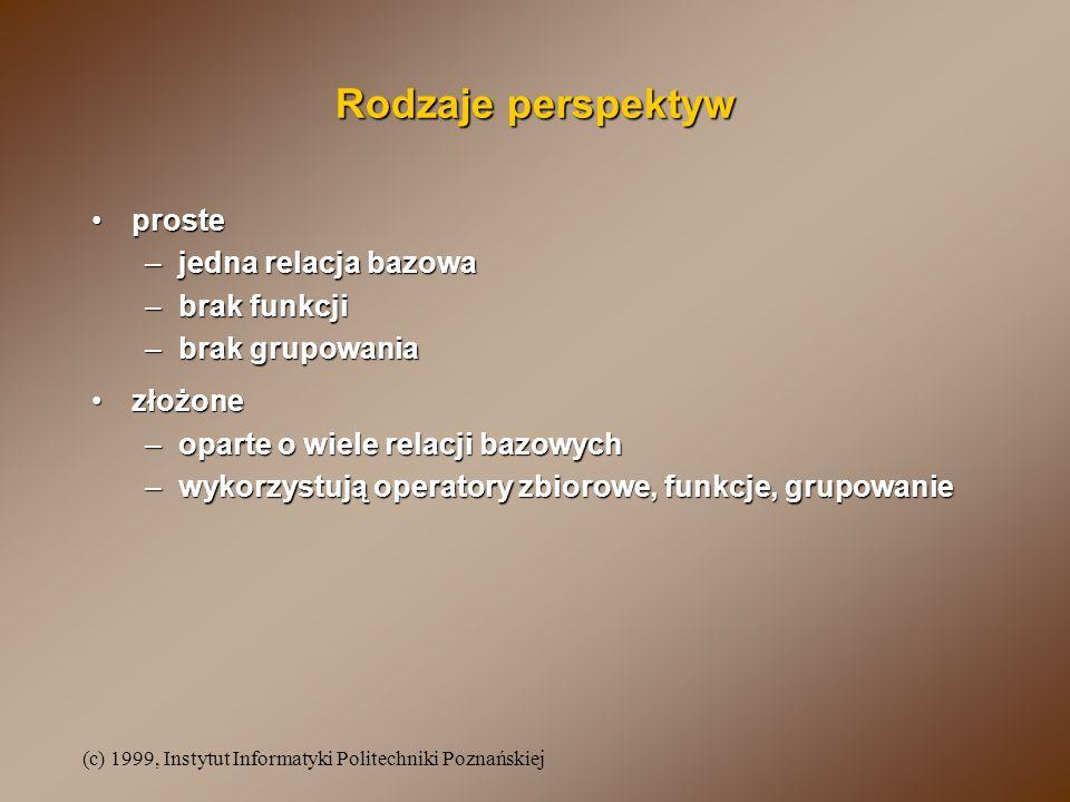 (c) 1999, Instytut Informatyki Politechniki Poznańskiej Tworzenie perspektywy CREATE [OR REPLACE] VIEW nazwa_perspektywy [( atrybut1, atrybut2...)] AS SELECT ciało_polecenia_SELECT [WITH READ ONLY] [WITH CHECK OPTION [CONSTRAINT nazwa_ogr]]; CREATE [OR REPLACE] VIEW nazwa_perspektywy [( atrybut1, atrybut2...)] AS SELECT ciało_polecenia_SELECT [WITH READ ONLY] [WITH CHECK OPTION [CONSTRAINT nazwa_ogr]]; CREATE OR REPLACE VIEW prac_zesp AS SELECT id_prac, nazwisko, etat, placa_pod, p.id_zesp, nazwa FROM pracownicy p, zespoly z WHERE p.id_zesp=z.id_zesp; CREATE OR REPLACE VIEW prac_zesp AS SELECT id_prac, nazwisko, etat, placa_pod, p.id_zesp, nazwa FROM pracownicy p, zespoly z WHERE p.id_zesp=z.id_zesp;