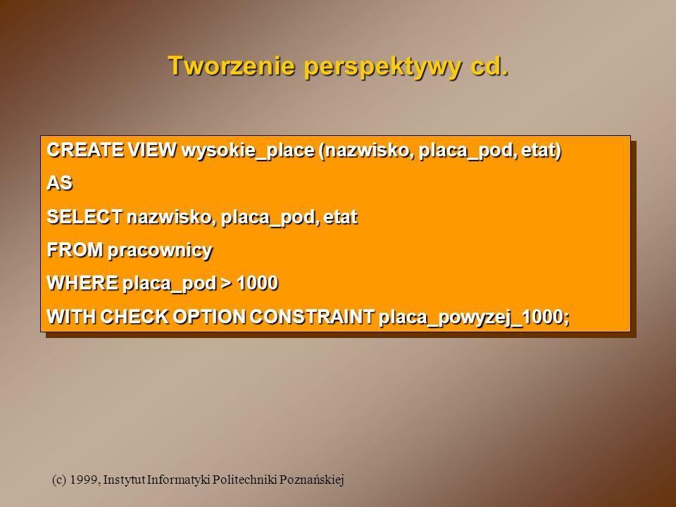 (c) 1999, Instytut Informatyki Politechniki Poznańskiej Tworzenie perspektywy cd. CREATE VIEW wysokie_place (nazwisko, placa_pod, etat) AS SELECT nazw