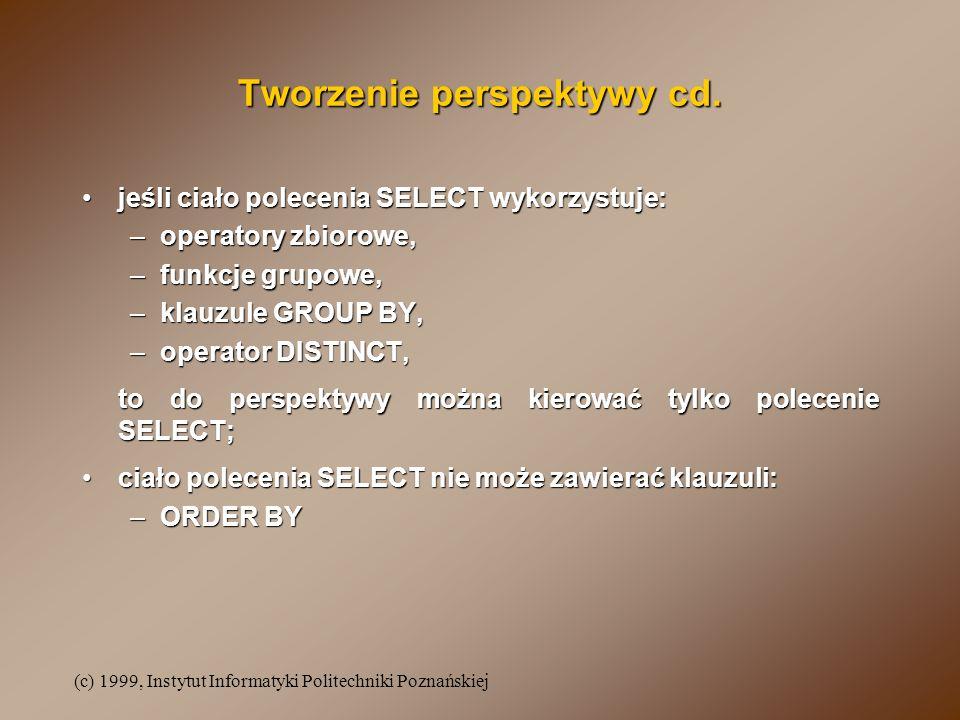 (c) 1999, Instytut Informatyki Politechniki Poznańskiej Perspektywa oparta o kilka relacji bazowych SELECTSELECT wykonanie polecenia UPDATEUPDATE DELETEDELETE INSERTINSERT zawszezawsze tylko dla jednej z relacji bazowych zawierającej klucz obcy tylko dla jednej z relacji bazowych zawierającej klucz obcy i perspektywa musi udostępniać wszystkie atrybuty obowiązkowe tej relacji